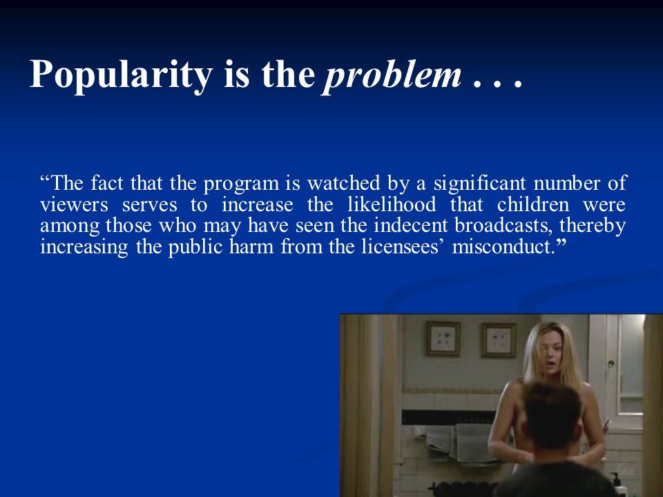 The fact that the program is watched by a significant number of viewers serves to increase the likelihood that children were among those who may have seen the indecent broadcasts, thereby increasing the public harm from the licensees' misconduct. Popularity is the problem...