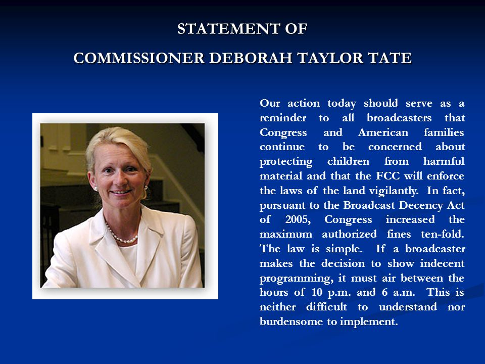 STATEMENT OF COMMISSIONER DEBORAH TAYLOR TATE Our action today should serve as a reminder to all broadcasters that Congress and American families cont
