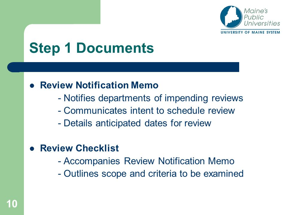 10 Step 1 Documents Review Notification Memo - Notifies departments of impending reviews - Communicates intent to schedule review - Details anticipated dates for review Review Checklist - Accompanies Review Notification Memo - Outlines scope and criteria to be examined