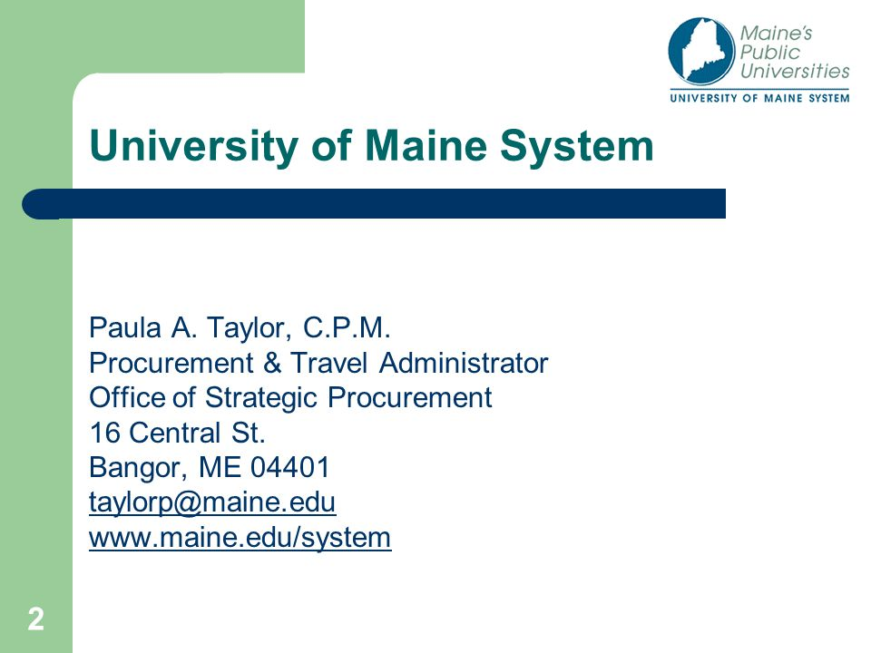 2 University of Maine System Paula A. Taylor, C.P.M. Procurement & Travel Administrator Office of Strategic Procurement 16 Central St. Bangor, ME 0440
