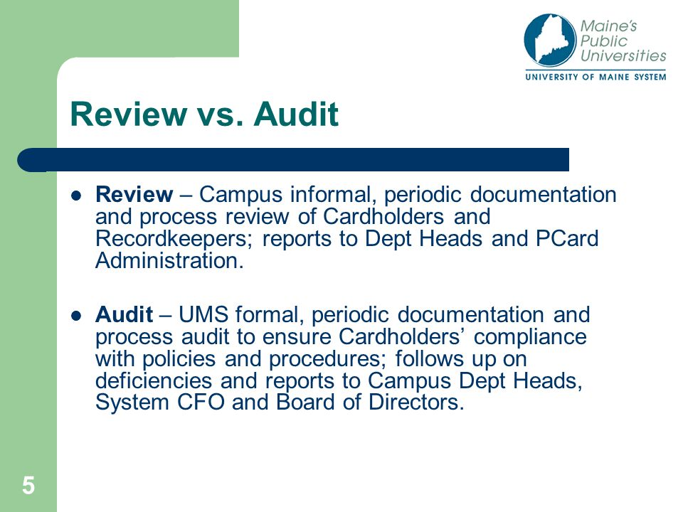 5 Review vs. Audit Review – Campus informal, periodic documentation and process review of Cardholders and Recordkeepers; reports to Dept Heads and PCa