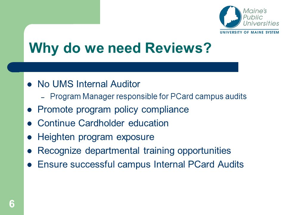 6 Why do we need Reviews? No UMS Internal Auditor – Program Manager responsible for PCard campus audits Promote program policy compliance Continue Car