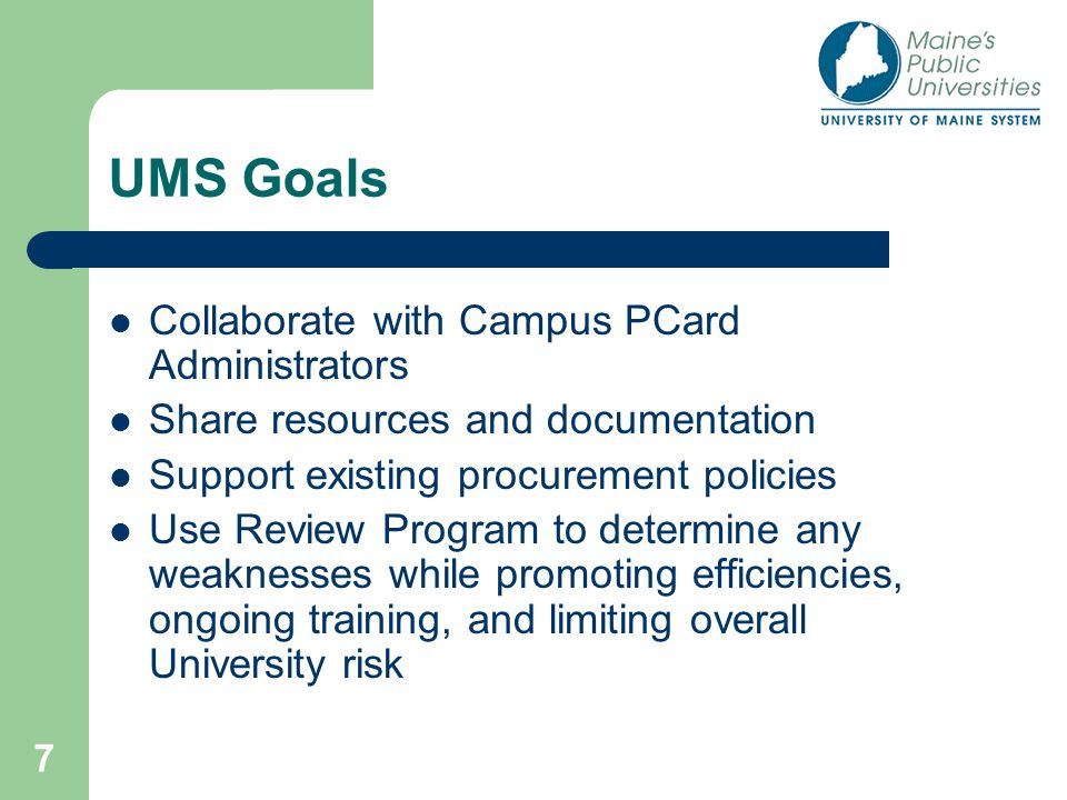 7 UMS Goals Collaborate with Campus PCard Administrators Share resources and documentation Support existing procurement policies Use Review Program to determine any weaknesses while promoting efficiencies, ongoing training, and limiting overall University risk