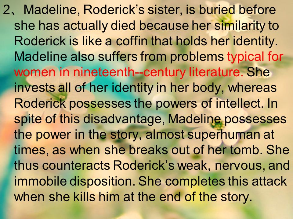 2 、 Madeline, Roderick's sister, is buried before she has actually died because her similarity to Roderick is like a coffin that holds her identity. M