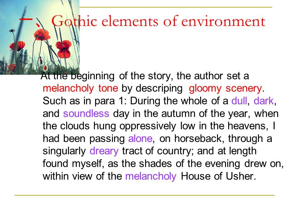 一、 Gothic elements of environment At the beginning of the story, the author set a melancholy tone by descriping gloomy scenery. Such as in para 1: Dur