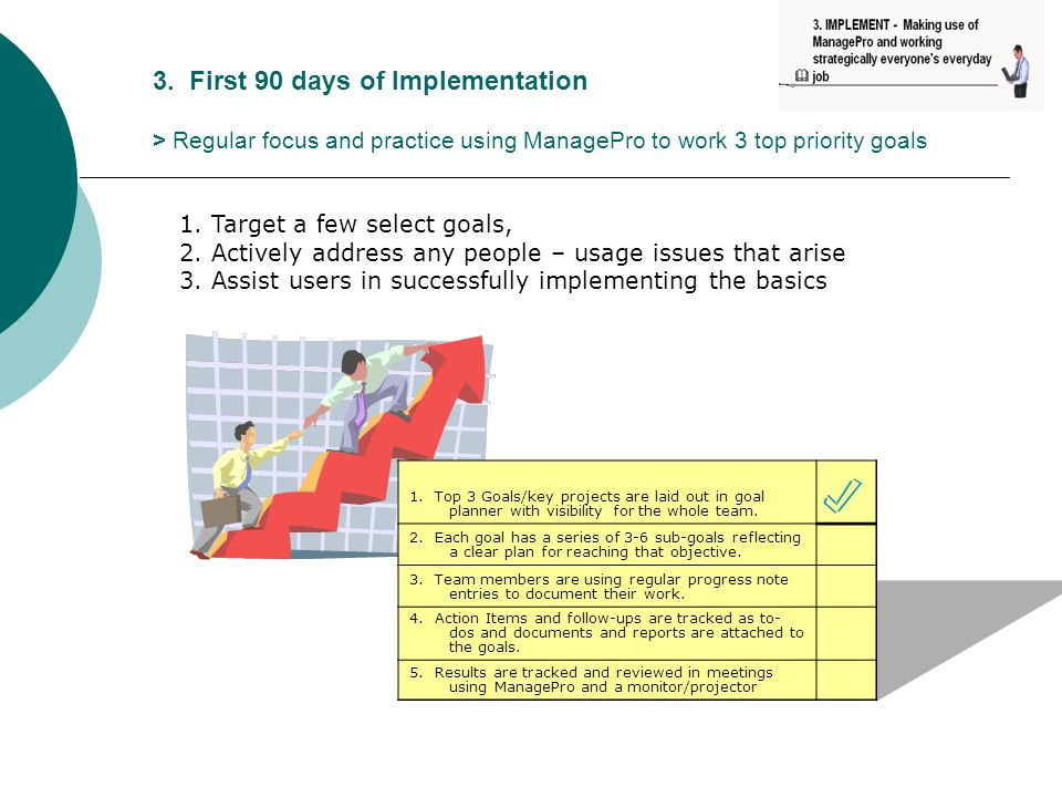 3. First 90 days of Implementation > Regular focus and practice using ManagePro to work 3 top priority goals 1. Top 3 Goals/key projects are laid out