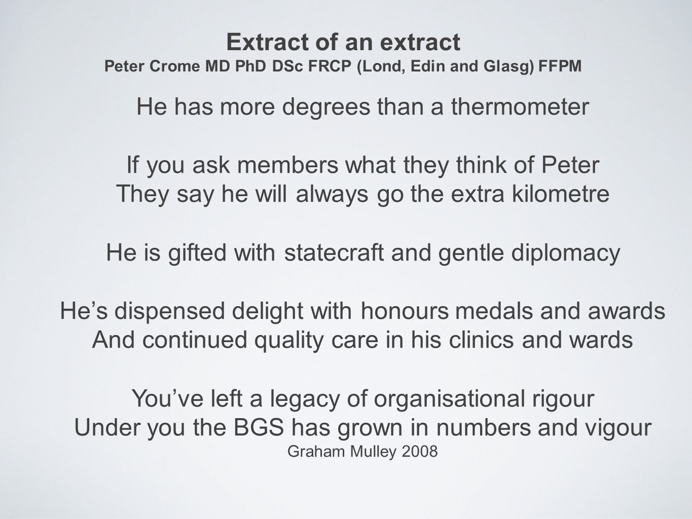 Extract of an extract Peter Crome MD PhD DSc FRCP (Lond, Edin and Glasg) FFPM He has more degrees than a thermometer If you ask members what they think of Peter They say he will always go the extra kilometre He is gifted with statecraft and gentle diplomacy He's dispensed delight with honours medals and awards And continued quality care in his clinics and wards You've left a legacy of organisational rigour Under you the BGS has grown in numbers and vigour Graham Mulley 2008