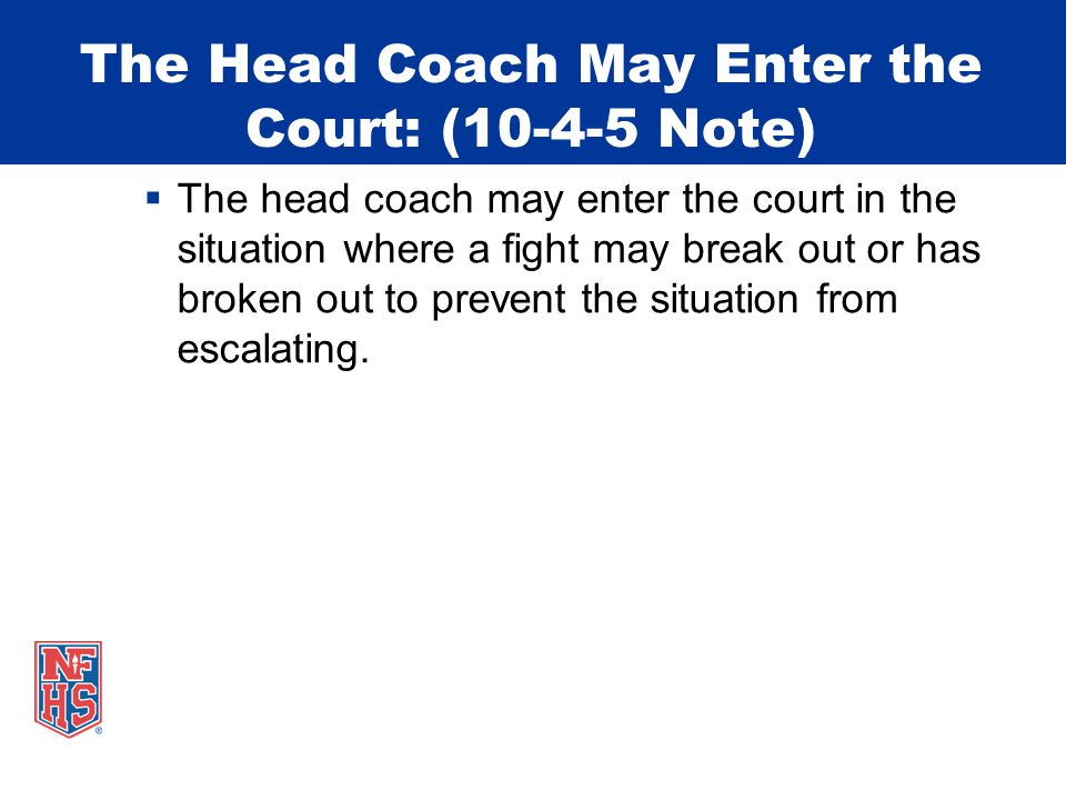 The Head Coach May Enter the Court: (10-4-5 Note)  The head coach may enter the court in the situation where a fight may break out or has broken out to prevent the situation from escalating.