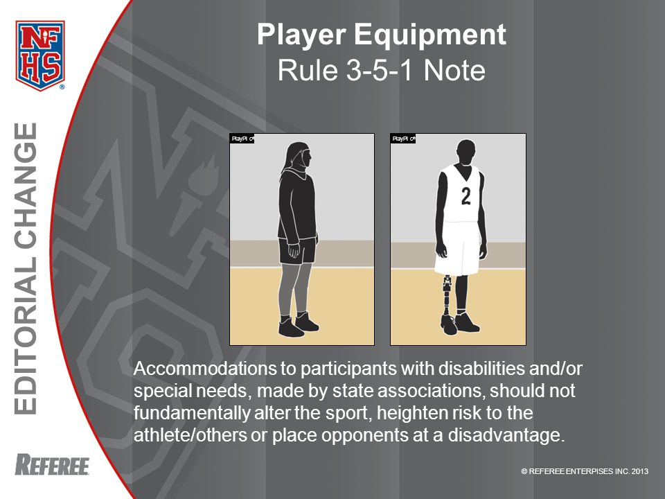 EDITORIAL CHANGE © REFEREE ENTERPISES INC. 2013 Player Equipment Rule 3-5-1 Note Accommodations to participants with disabilities and/or special needs