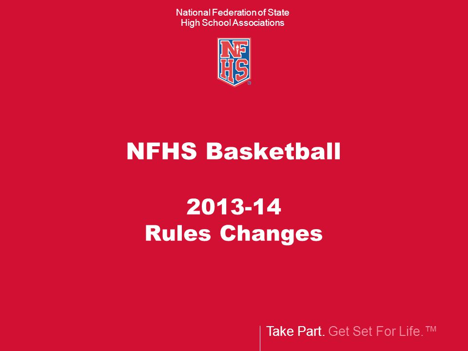 Take Part. Get Set For Life.™ National Federation of State High School Associations NFHS Basketball 2013-14 Rules Changes