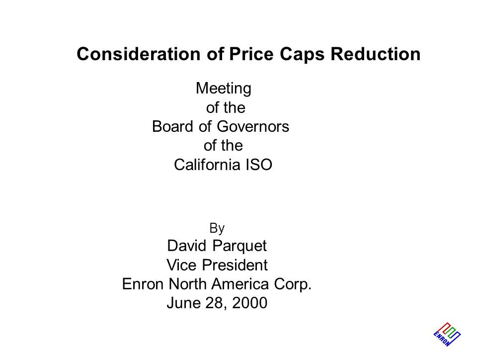 Consideration of Price Caps Reduction Meeting of the Board of Governors of the California ISO By David Parquet Vice President Enron North America Corp.
