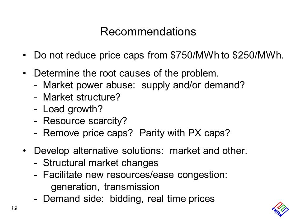 Recommendations Do not reduce price caps from $750/MWh to $250/MWh. Determine the root causes of the problem. -Market power abuse: supply and/or deman