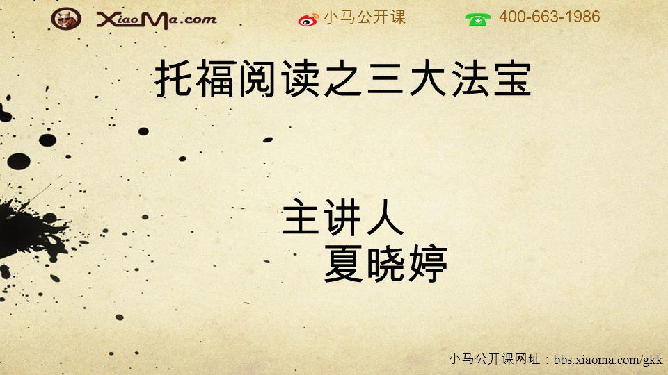 小马公开课 400-663-1986 小马公开课网址: bbs.xiaoma.com/gkk 托福阅读之三大法宝 主讲人 夏晓婷