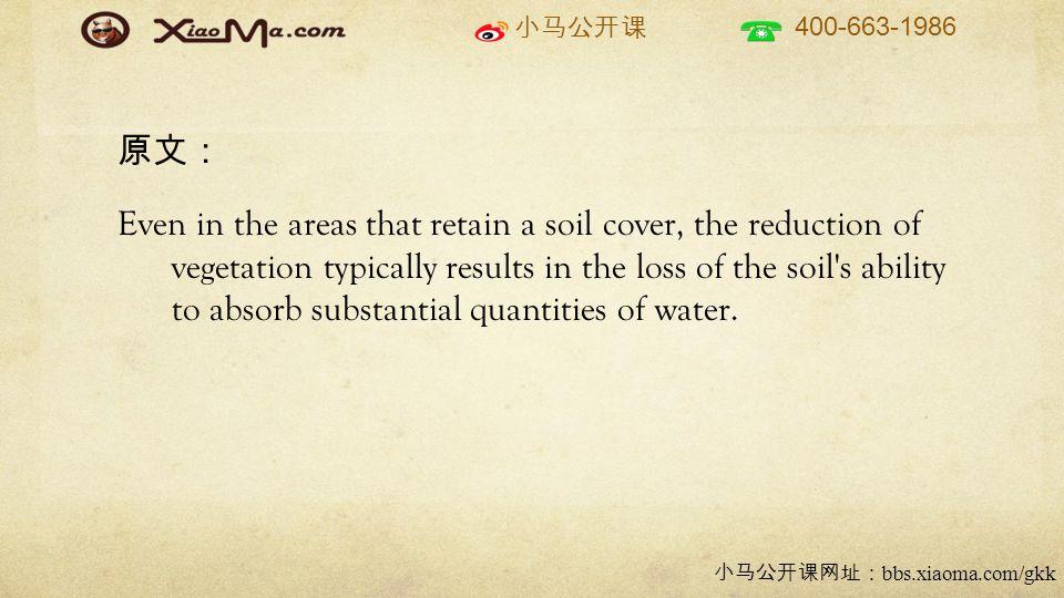 小马公开课 400-663-1986 小马公开课网址: bbs.xiaoma.com/gkk 原文: Even in the areas that retain a soil cover, the reduction of vegetation typically results in the loss of the soil s ability to absorb substantial quantities of water.