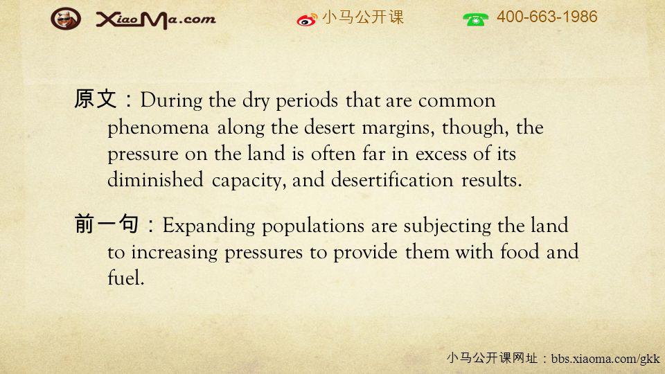 小马公开课 400-663-1986 小马公开课网址: bbs.xiaoma.com/gkk 原文: During the dry periods that are common phenomena along the desert margins, though, the pressure on the land is often far in excess of its diminished capacity, and desertification results.
