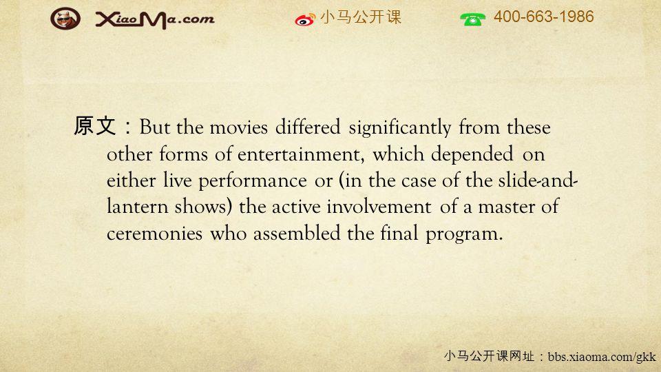 小马公开课 400-663-1986 小马公开课网址: bbs.xiaoma.com/gkk 原文: But the movies differed significantly from these other forms of entertainment, which depended on either live performance or (in the case of the slide-and- lantern shows) the active involvement of a master of ceremonies who assembled the final program.