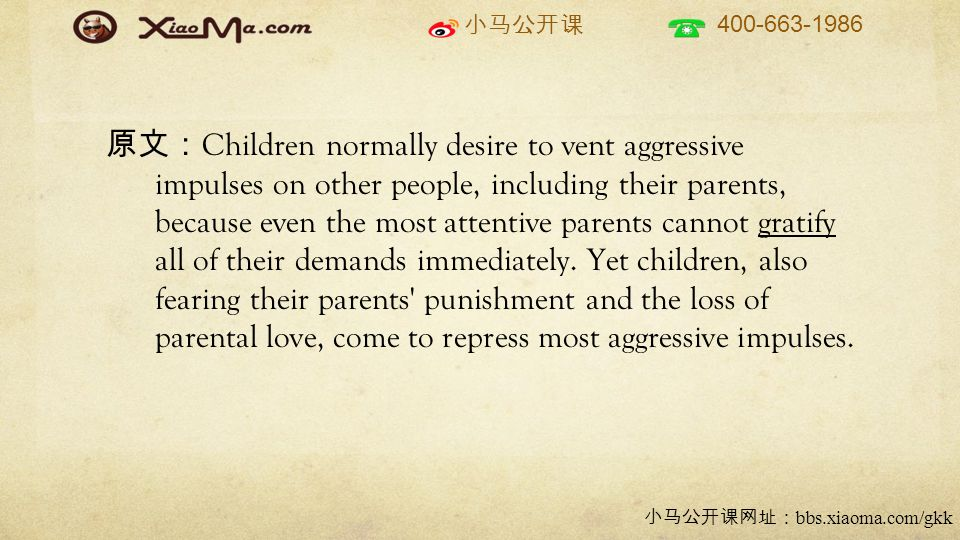 小马公开课 400-663-1986 小马公开课网址: bbs.xiaoma.com/gkk 原文: Children normally desire to vent aggressive impulses on other people, including their parents, because even the most attentive parents cannot gratify all of their demands immediately.