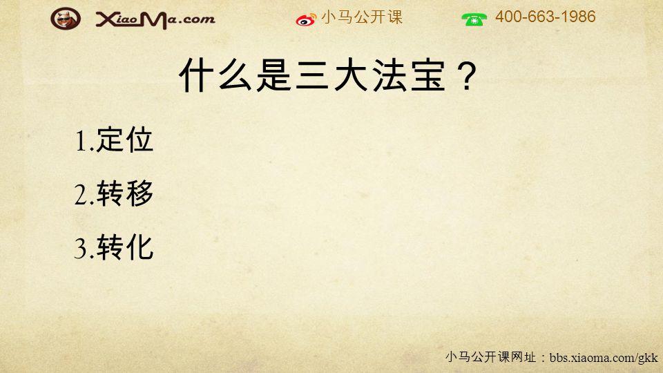 小马公开课 400-663-1986 小马公开课网址: bbs.xiaoma.com/gkk 什么是三大法宝? 1. 定位 2. 转移 3. 转化