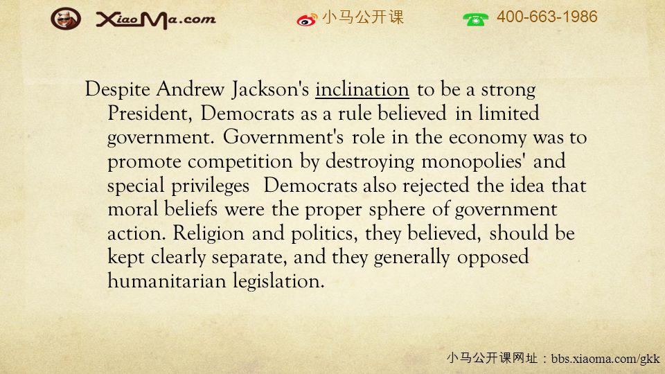 小马公开课 400-663-1986 小马公开课网址: bbs.xiaoma.com/gkk Despite Andrew Jackson s inclination to be a strong President, Democrats as a rule believed in limited government.
