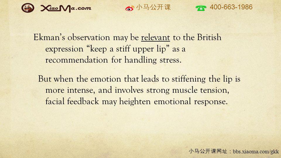 小马公开课 400-663-1986 小马公开课网址: bbs.xiaoma.com/gkk Ekman's observation may be relevant to the British expression keep a stiff upper lip as a recommendation for handling stress.