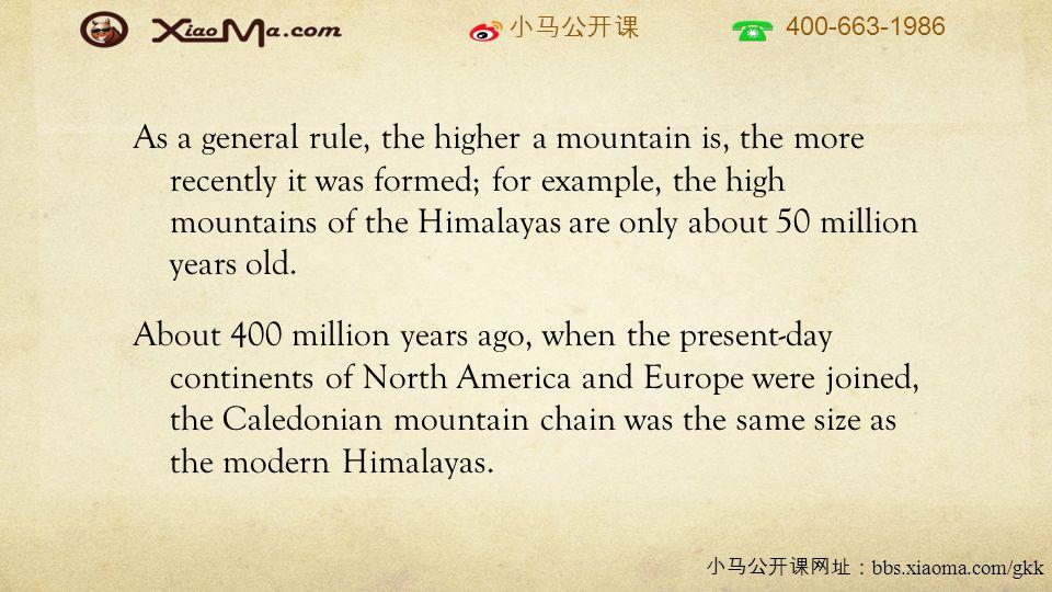 小马公开课 400-663-1986 小马公开课网址: bbs.xiaoma.com/gkk As a general rule, the higher a mountain is, the more recently it was formed; for example, the high mountains of the Himalayas are only about 50 million years old.