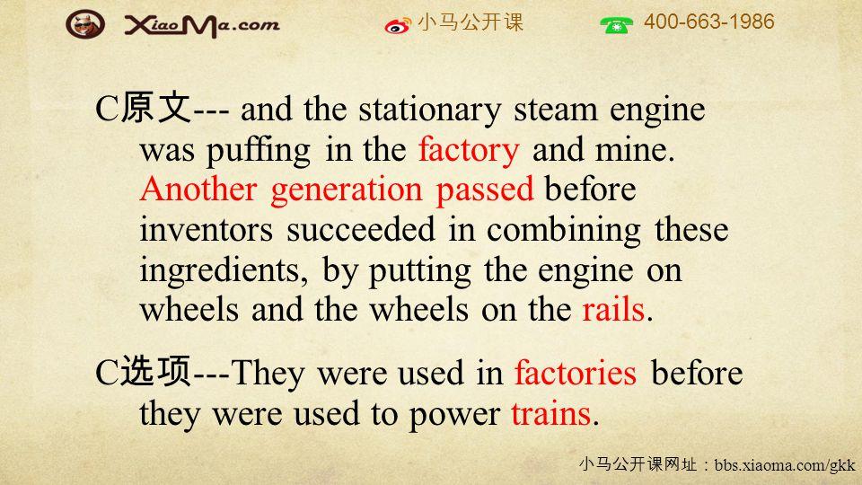 小马公开课 400-663-1986 小马公开课网址: bbs.xiaoma.com/gkk C 原文 --- and the stationary steam engine was puffing in the factory and mine.