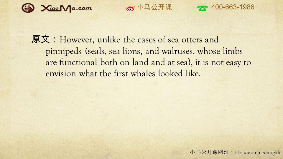 小马公开课 400-663-1986 小马公开课网址: bbs.xiaoma.com/gkk 原文: However, unlike the cases of sea otters and pinnipeds (seals, sea lions, and walruses, whose limbs are functional both on land and at sea), it is not easy to envision what the first whales looked like.