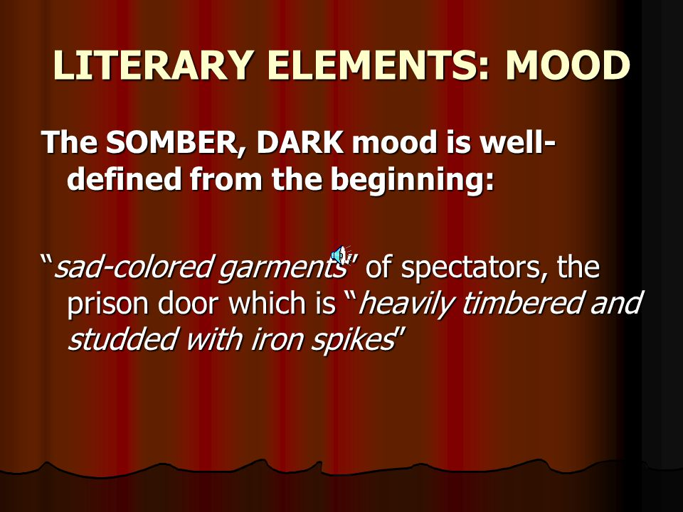 "LITERARY ELEMENTS: MOOD The SOMBER, DARK mood is well- defined from the beginning: ""sad-colored garments"" of spectators, the prison door which is ""hea"