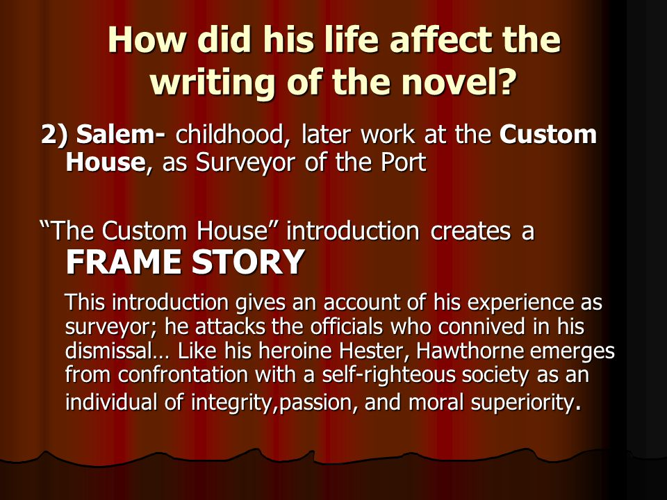 "How did his life affect the writing of the novel? 2) Salem- childhood, later work at the Custom House, as Surveyor of the Port ""The Custom House"" intr"