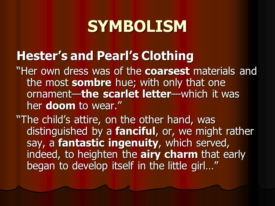 "SYMBOLISM Hester's and Pearl's Clothing ""Her own dress was of the coarsest materials and the most sombre hue; with only that one ornament—the scarlet"