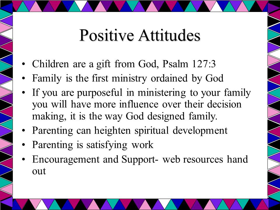 Positive Attitudes Children are a gift from God, Psalm 127:3 Family is the first ministry ordained by God If you are purposeful in ministering to your