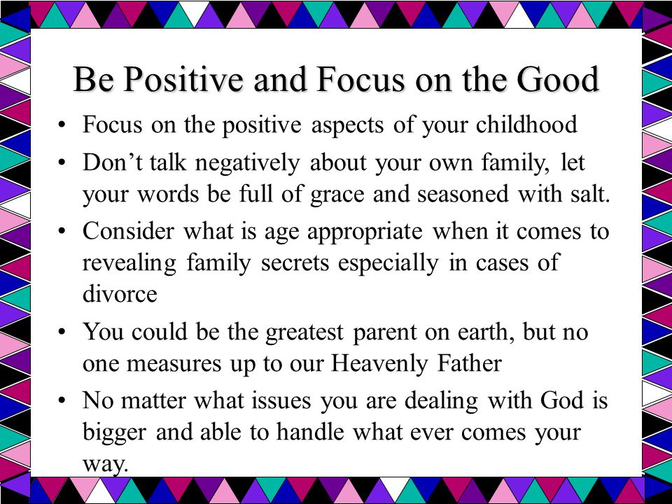 Be Positive and Focus on the Good Focus on the positive aspects of your childhood Don't talk negatively about your own family, let your words be full