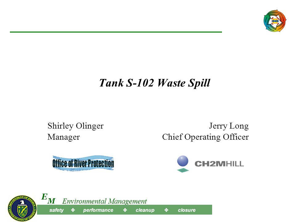 Tank S-102 Waste Spill Shirley Olinger Manager Jerry Long Chief Operating Officer safety  performance  cleanup  closure M E Environmental Management