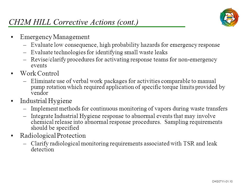 CHG0711-01.10 CH2M HILL Corrective Actions (cont.) Emergency Management –Evaluate low consequence, high probability hazards for emergency response –Ev