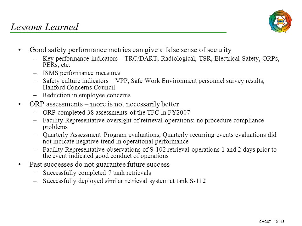 CHG0711-01.15 Lessons Learned Good safety performance metrics can give a false sense of security –Key performance indicators – TRC/DART, Radiological, TSR, Electrical Safety, ORPs, PERs, etc.