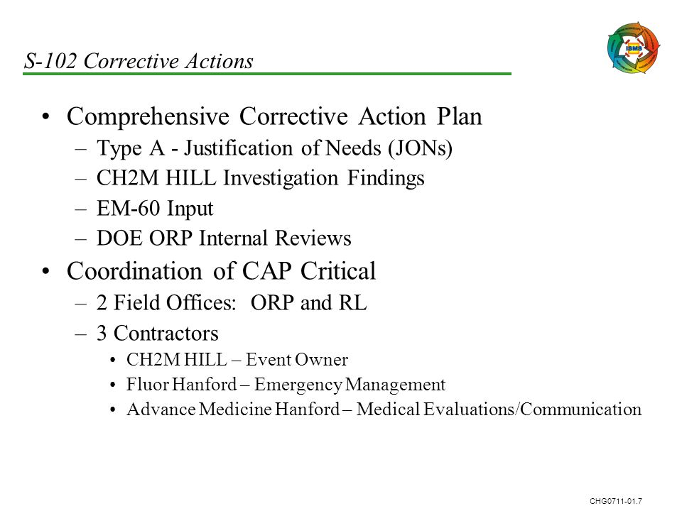 CHG0711-01.7 S-102 Corrective Actions Comprehensive Corrective Action Plan –Type A - Justification of Needs (JONs) –CH2M HILL Investigation Findings –EM-60 Input –DOE ORP Internal Reviews Coordination of CAP Critical –2 Field Offices: ORP and RL –3 Contractors CH2M HILL – Event Owner Fluor Hanford – Emergency Management Advance Medicine Hanford – Medical Evaluations/Communication