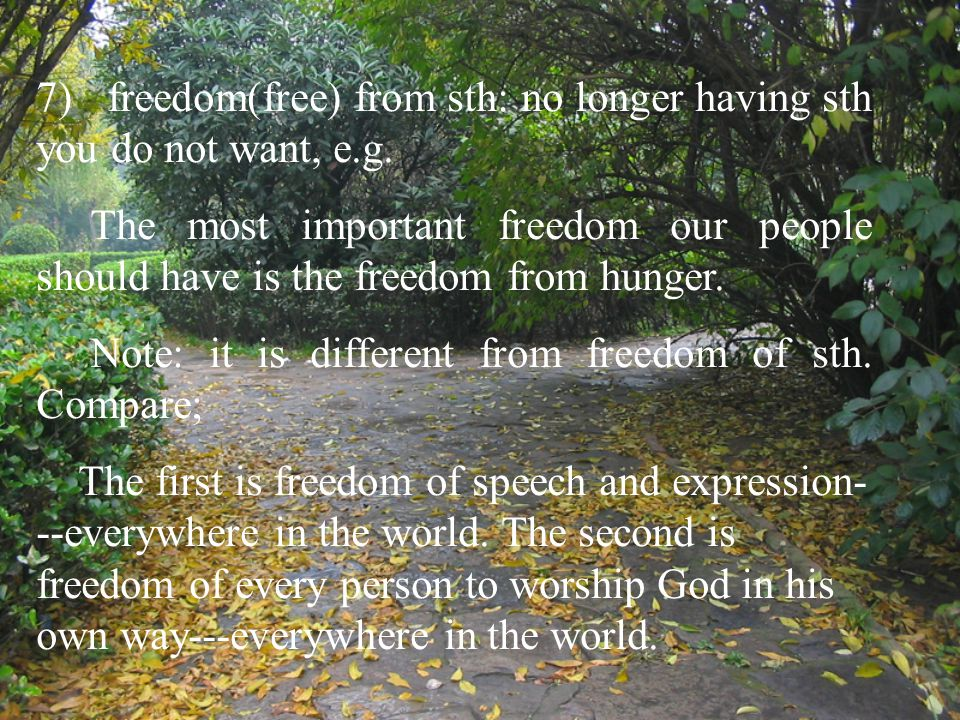 7) freedom(free) from sth: no longer having sth you do not want, e.g. The most important freedom our people should have is the freedom from hunger. No