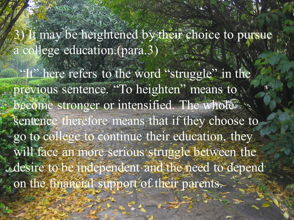 "3) It may be heightened by their choice to pursue a college education.(para.3) ""It"" here refers to the word ""struggle"" in the previous sentence. ""To h"