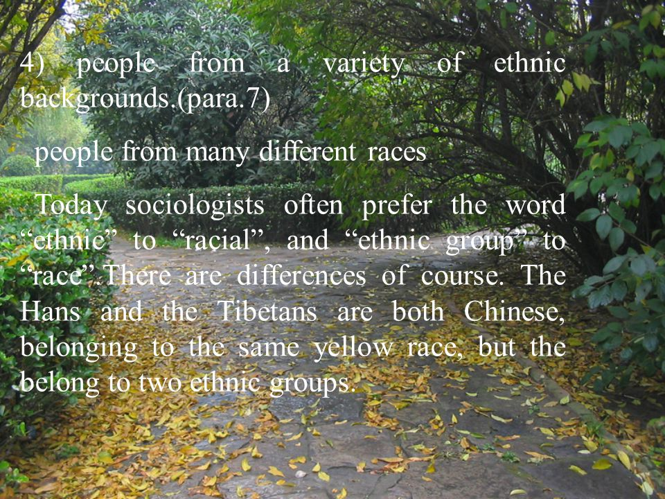 "4) people from a variety of ethnic backgrounds.(para.7) people from many different races Today sociologists often prefer the word ""ethnic"" to ""racial"""