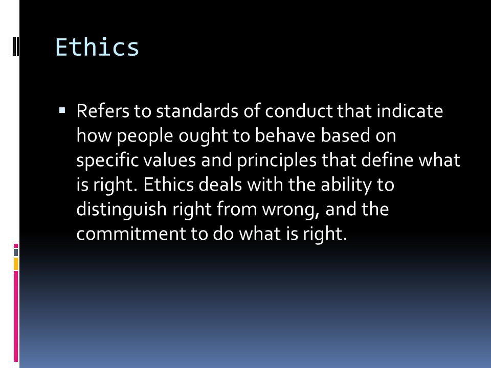 Ethics  Refers to standards of conduct that indicate how people ought to behave based on specific values and principles that define what is right. Et