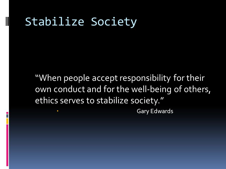 """Stabilize Society """"When people accept responsibility for their own conduct and for the well-being of others, ethics serves to stabilize society.""""  Ga"""