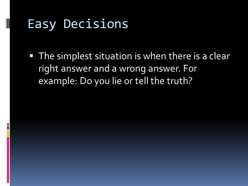 Easy Decisions  The simplest situation is when there is a clear right answer and a wrong answer. For example: Do you lie or tell the truth?