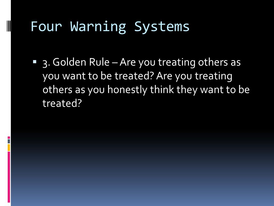 Four Warning Systems  3. Golden Rule – Are you treating others as you want to be treated? Are you treating others as you honestly think they want to