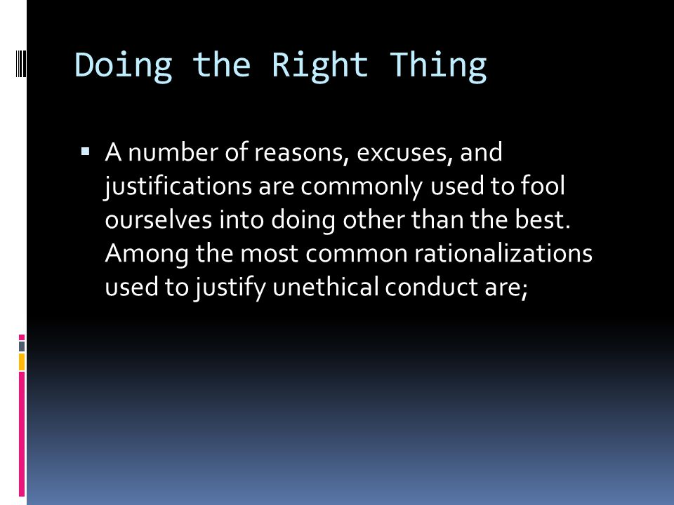 Doing the Right Thing  A number of reasons, excuses, and justifications are commonly used to fool ourselves into doing other than the best. Among the