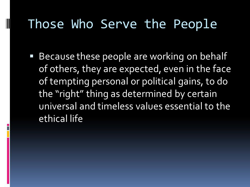 Those Who Serve the People  Because these people are working on behalf of others, they are expected, even in the face of tempting personal or politic