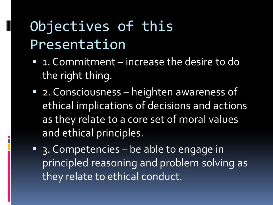 Objectives of this Presentation  1. Commitment – increase the desire to do the right thing.  2. Consciousness – heighten awareness of ethical implic