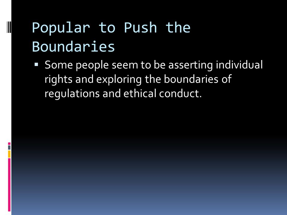Popular to Push the Boundaries  Some people seem to be asserting individual rights and exploring the boundaries of regulations and ethical conduct.