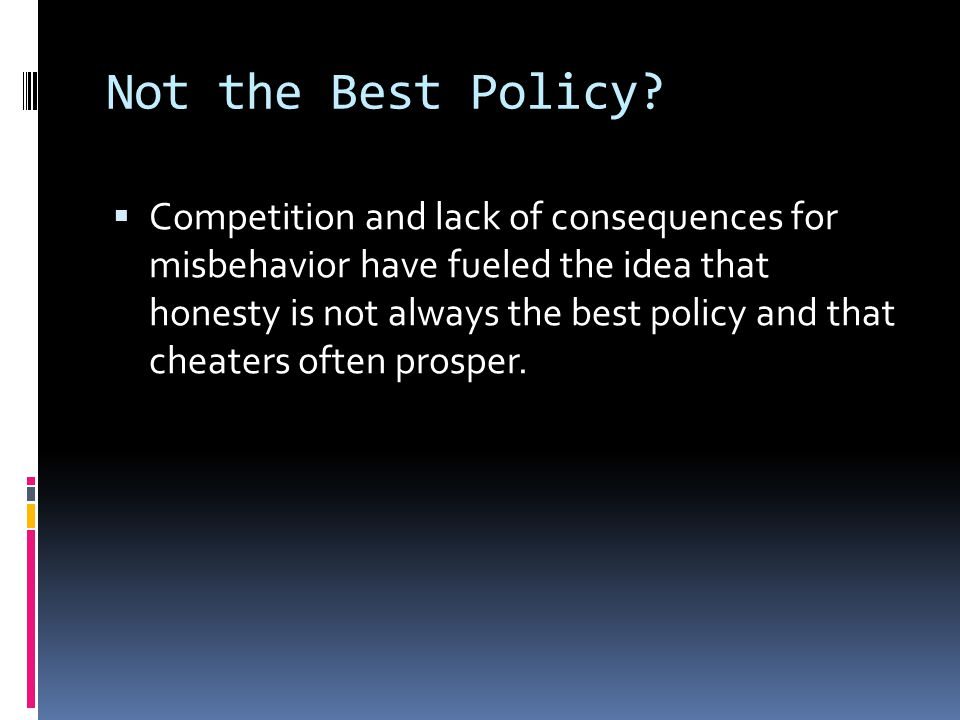 Not the Best Policy?  Competition and lack of consequences for misbehavior have fueled the idea that honesty is not always the best policy and that c