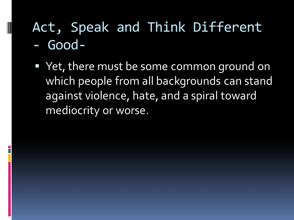 Act, Speak and Think Different - Good-  Yet, there must be some common ground on which people from all backgrounds can stand against violence, hate,