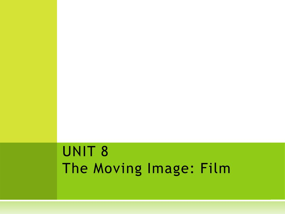 UNIT 8 The Moving Image: Film